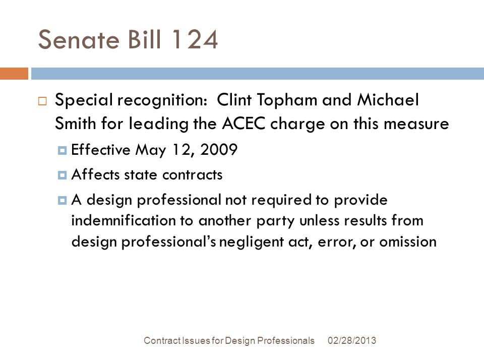 Senate Bill 124 Special recognition: Clint Topham and Michael Smith for leading the ACEC charge on this measure Effective May 12, 2009 Affects state contracts A design professional not required to provide indemnification to another party unless results from design professionals negligent act, error, or omission 02/28/2013Contract Issues for Design Professionals