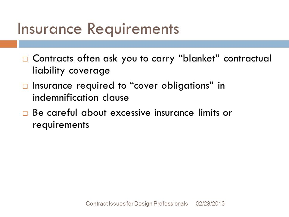 Insurance Requirements 02/28/2013Contract Issues for Design Professionals Contracts often ask you to carry blanket contractual liability coverage Insurance required to cover obligations in indemnification clause Be careful about excessive insurance limits or requirements