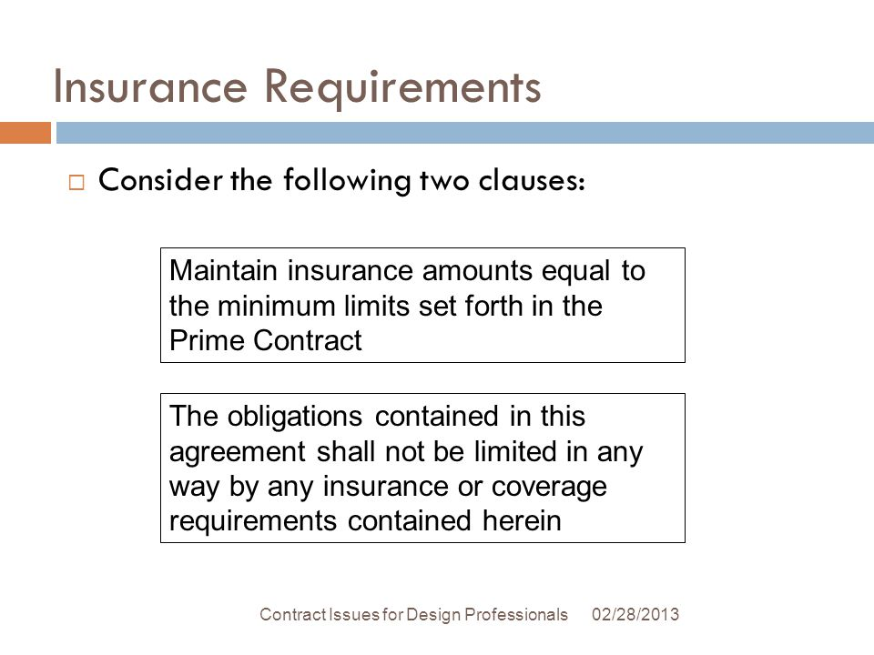 Insurance Requirements 02/28/2013Contract Issues for Design Professionals Consider the following two clauses: The obligations contained in this agreement shall not be limited in any way by any insurance or coverage requirements contained herein Maintain insurance amounts equal to the minimum limits set forth in the Prime Contract
