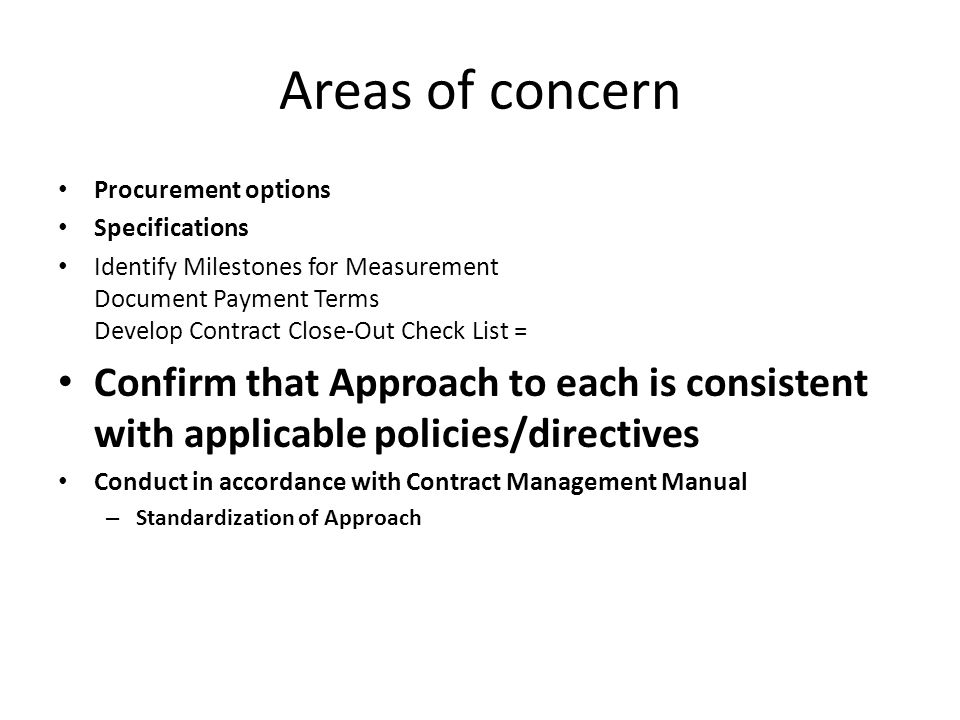 Areas of concern Procurement options Specifications Identify Milestones for Measurement Document Payment Terms Develop Contract Close-Out Check List = Confirm that Approach to each is consistent with applicable policies/directives Conduct in accordance with Contract Management Manual – Standardization of Approach