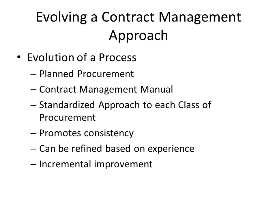 Evolving a Contract Management Approach Evolution of a Process – Planned Procurement – Contract Management Manual – Standardized Approach to each Class of Procurement – Promotes consistency – Can be refined based on experience – Incremental improvement