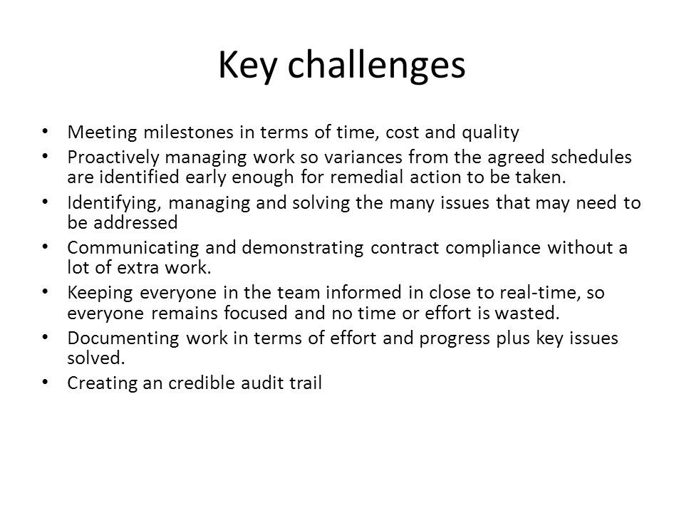 Key challenges Meeting milestones in terms of time, cost and quality Proactively managing work so variances from the agreed schedules are identified early enough for remedial action to be taken.