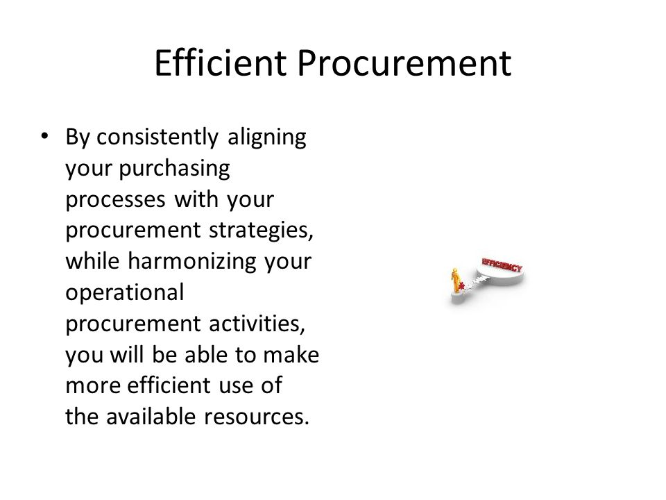 Efficient Procurement By consistently aligning your purchasing processes with your procurement strategies, while harmonizing your operational procurement activities, you will be able to make more efficient use of the available resources.
