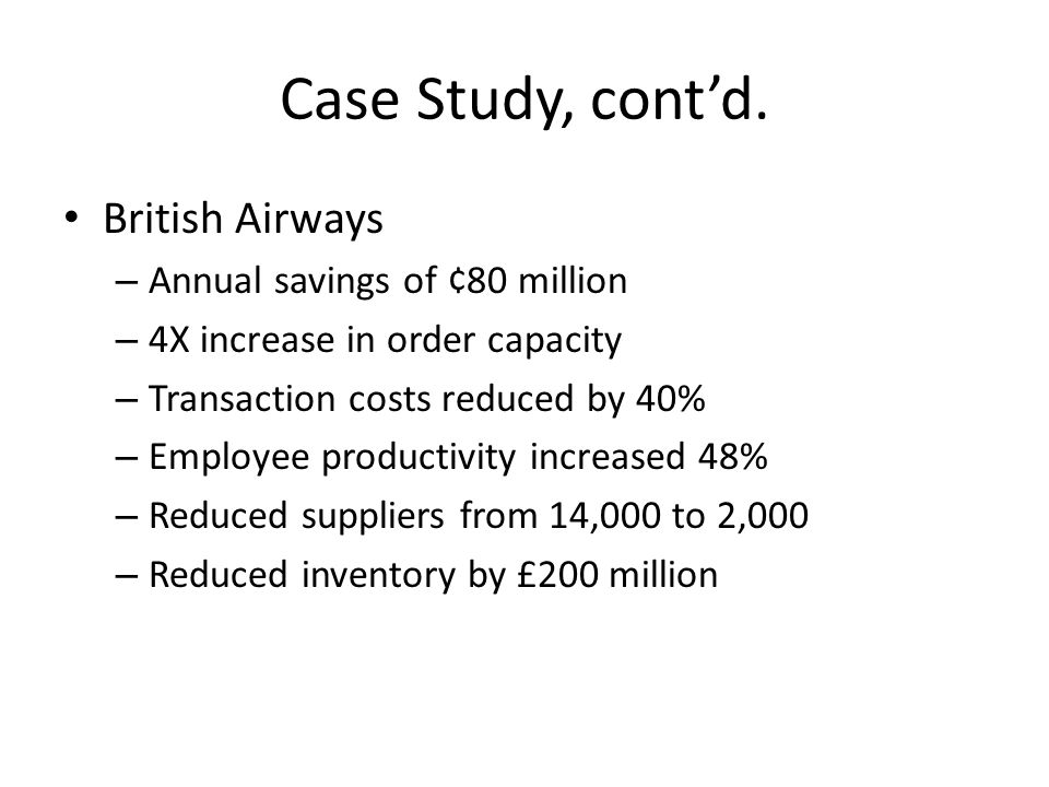 Case Study, contd. British Airways – Annual savings of ¢80 million – 4X increase in order capacity – Transaction costs reduced by 40% – Employee produ