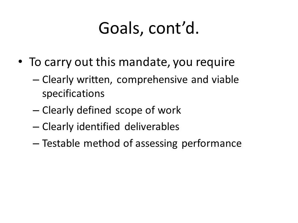 Goals, contd. To carry out this mandate, you require – Clearly written, comprehensive and viable specifications – Clearly defined scope of work – Clea