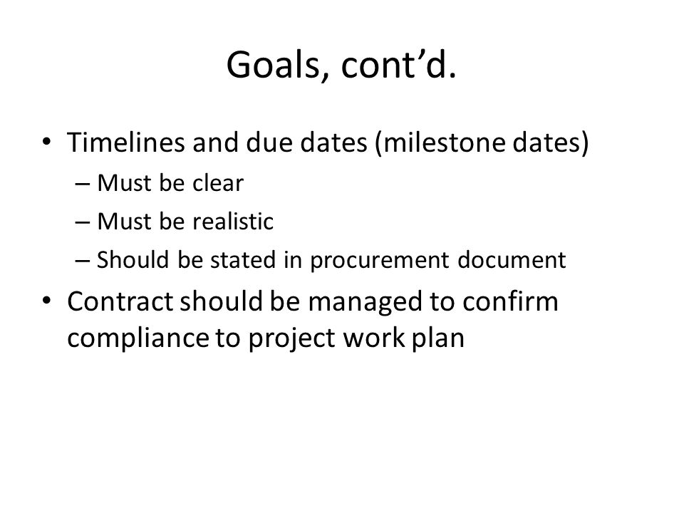 Goals, contd. Timelines and due dates (milestone dates) – Must be clear – Must be realistic – Should be stated in procurement document Contract should