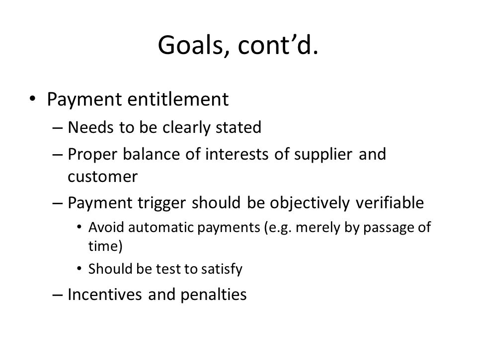 Goals, contd. Payment entitlement – Needs to be clearly stated – Proper balance of interests of supplier and customer – Payment trigger should be obje