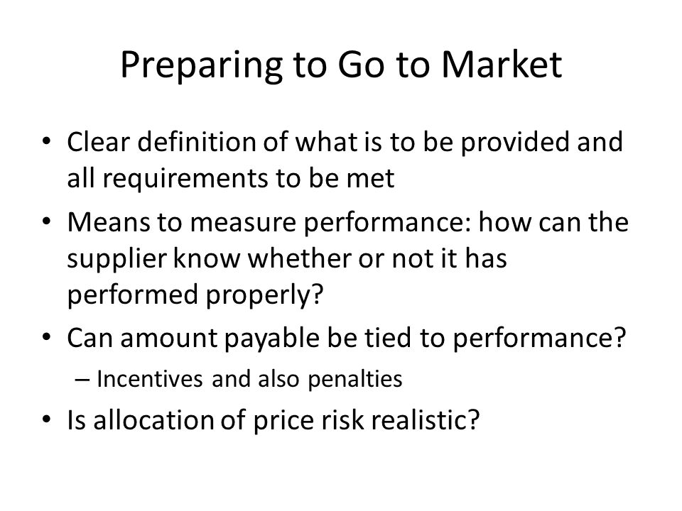 Preparing to Go to Market Clear definition of what is to be provided and all requirements to be met Means to measure performance: how can the supplier know whether or not it has performed properly.
