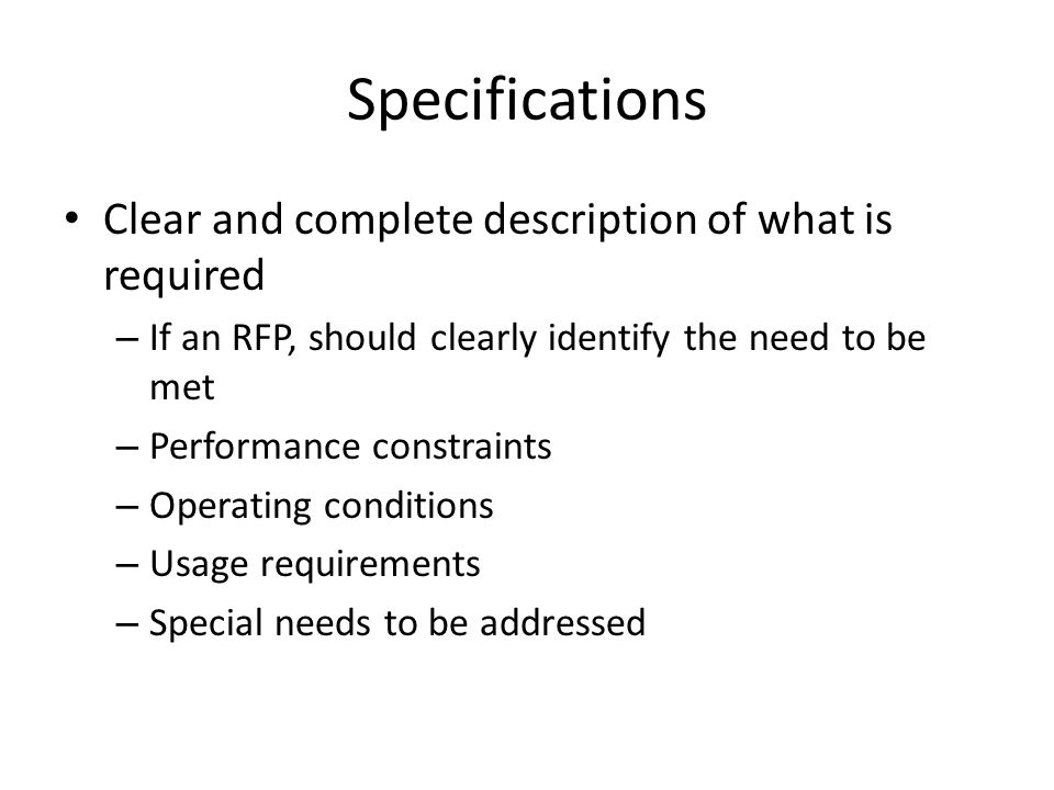 Specifications Clear and complete description of what is required – If an RFP, should clearly identify the need to be met – Performance constraints –