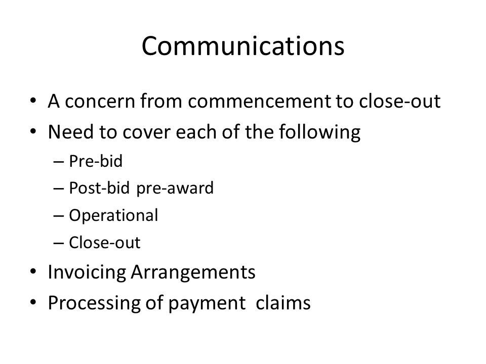 Communications A concern from commencement to close-out Need to cover each of the following – Pre-bid – Post-bid pre-award – Operational – Close-out Invoicing Arrangements Processing of payment claims
