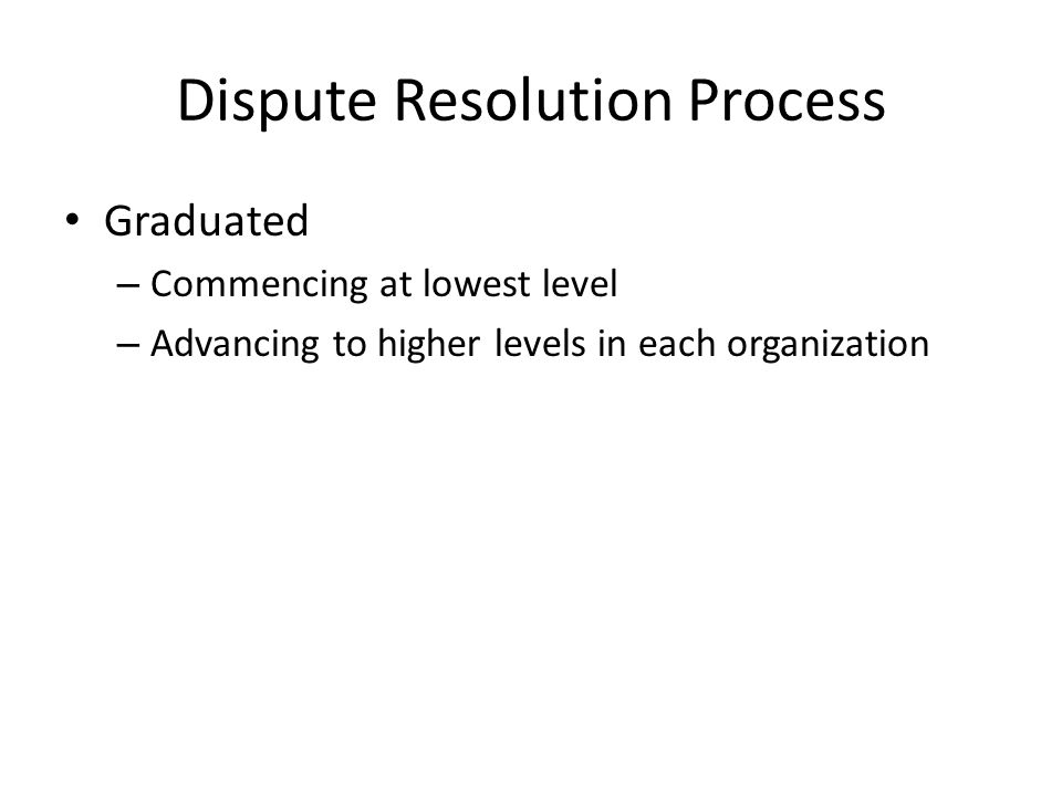 Dispute Resolution Process Graduated – Commencing at lowest level – Advancing to higher levels in each organization