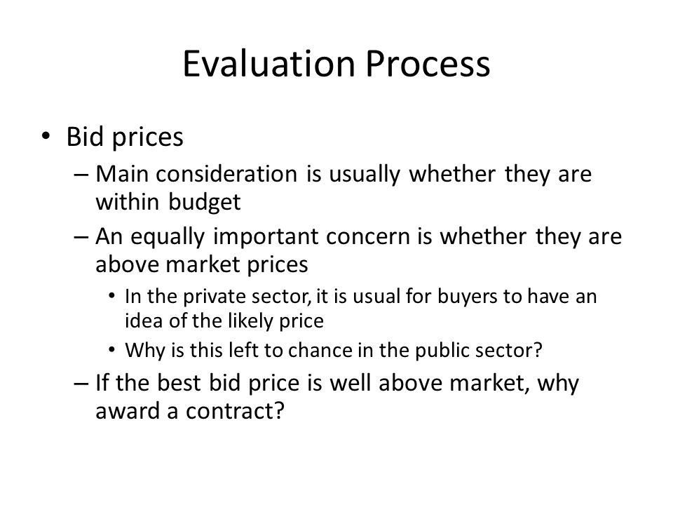 Evaluation Process Bid prices – Main consideration is usually whether they are within budget – An equally important concern is whether they are above market prices In the private sector, it is usual for buyers to have an idea of the likely price Why is this left to chance in the public sector.
