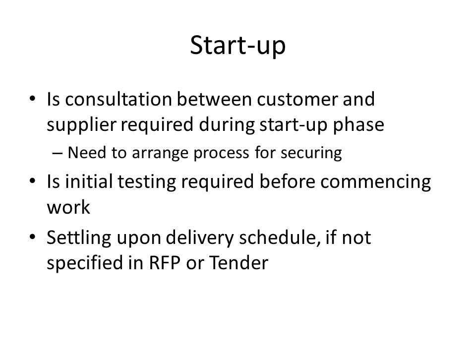 Start-up Is consultation between customer and supplier required during start-up phase – Need to arrange process for securing Is initial testing required before commencing work Settling upon delivery schedule, if not specified in RFP or Tender