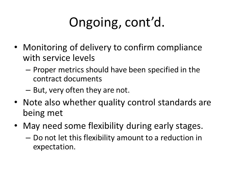 Ongoing, contd. Monitoring of delivery to confirm compliance with service levels – Proper metrics should have been specified in the contract documents