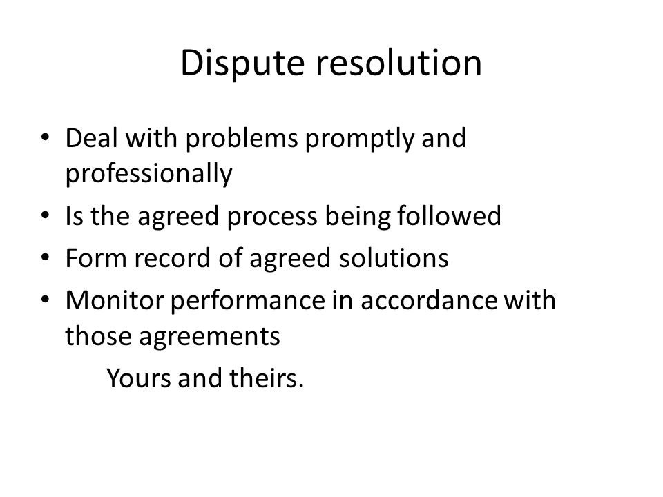 Dispute resolution Deal with problems promptly and professionally Is the agreed process being followed Form record of agreed solutions Monitor perform