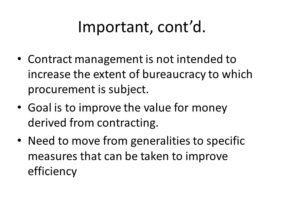 Important, contd. Contract management is not intended to increase the extent of bureaucracy to which procurement is subject. Goal is to improve the va