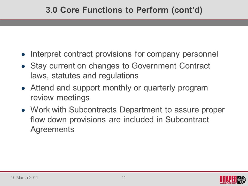 Interpret contract provisions for company personnel Stay current on changes to Government Contract laws, statutes and regulations Attend and support monthly or quarterly program review meetings Work with Subcontracts Department to assure proper flow down provisions are included in Subcontract Agreements 3.0 Core Functions to Perform (contd) 11 16 March 2011