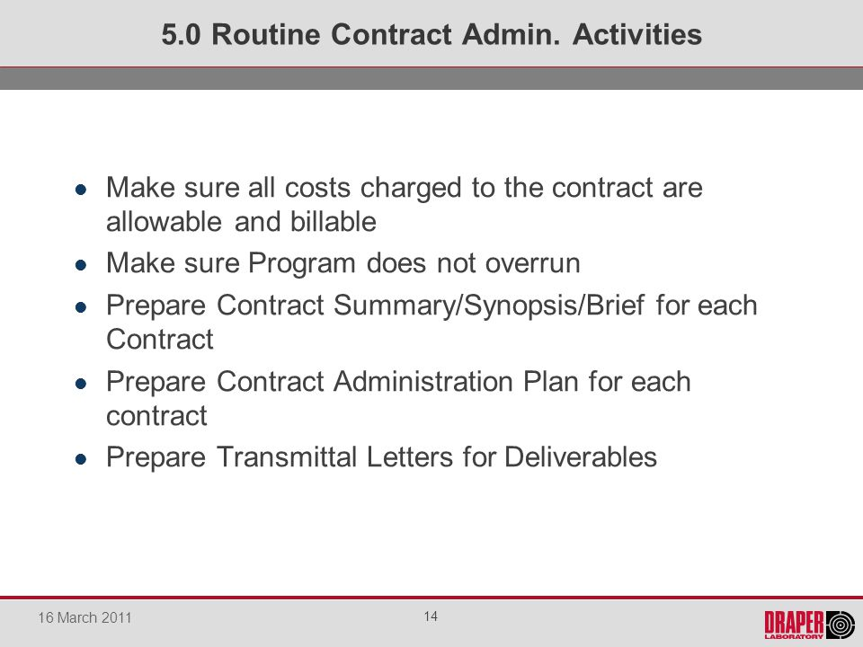 Make sure all costs charged to the contract are allowable and billable Make sure Program does not overrun Prepare Contract Summary/Synopsis/Brief for each Contract Prepare Contract Administration Plan for each contract Prepare Transmittal Letters for Deliverables 5.0 Routine Contract Admin.