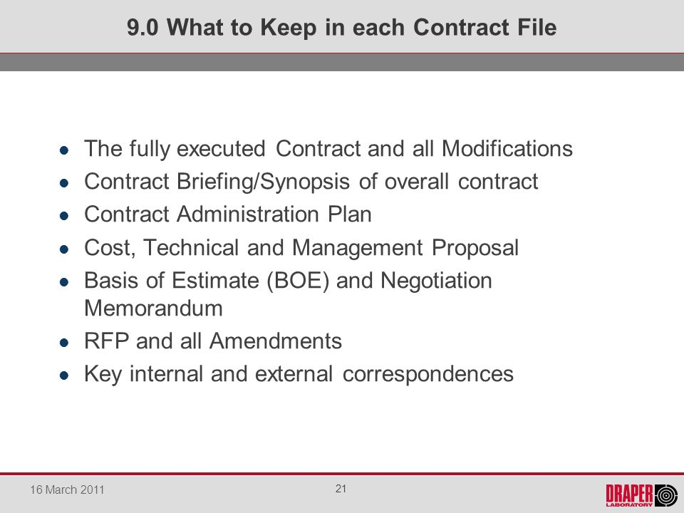 The fully executed Contract and all Modifications Contract Briefing/Synopsis of overall contract Contract Administration Plan Cost, Technical and Management Proposal Basis of Estimate (BOE) and Negotiation Memorandum RFP and all Amendments Key internal and external correspondences 9.0 What to Keep in each Contract File 21 16 March 2011