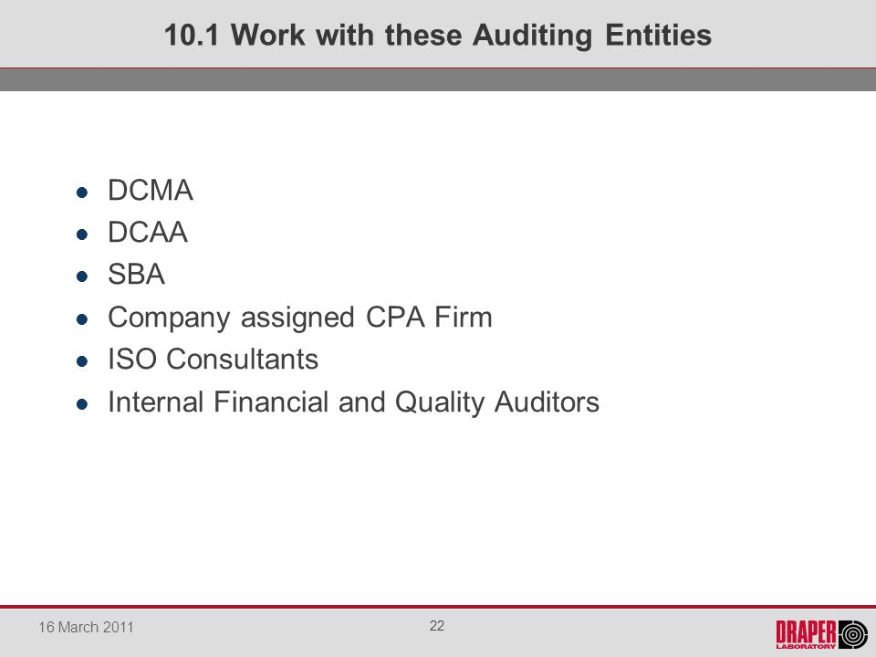 DCMA DCAA SBA Company assigned CPA Firm ISO Consultants Internal Financial and Quality Auditors 10.1 Work with these Auditing Entities 22 16 March 2011