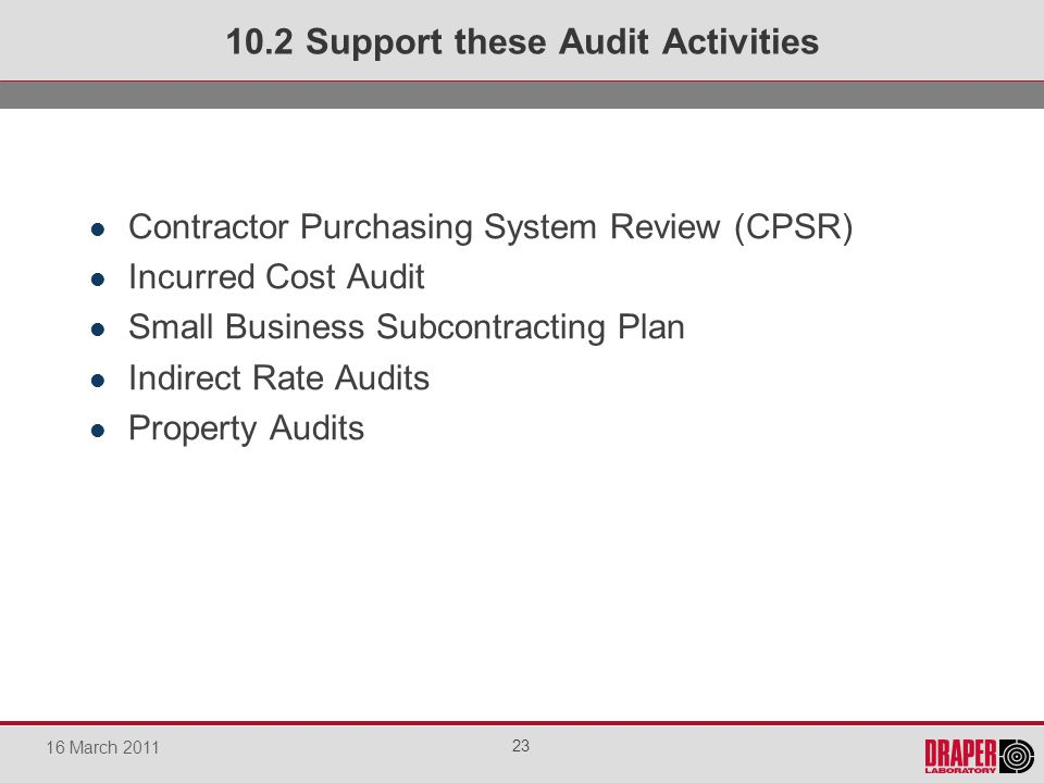 Contractor Purchasing System Review (CPSR) Incurred Cost Audit Small Business Subcontracting Plan Indirect Rate Audits Property Audits 10.2 Support these Audit Activities 23 16 March 2011