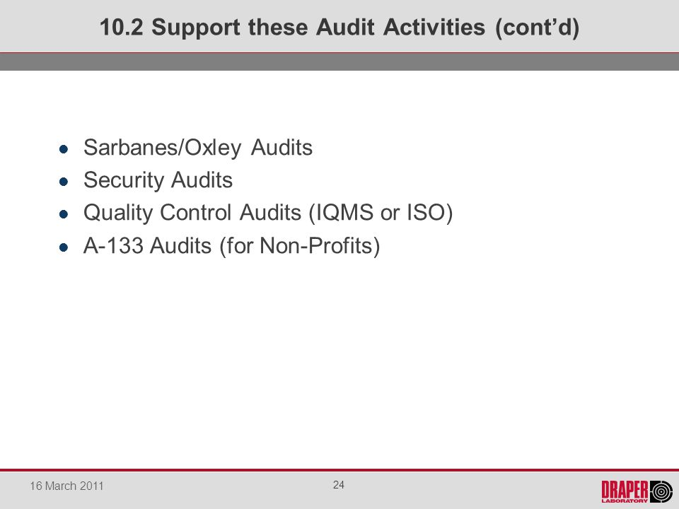 Sarbanes/Oxley Audits Security Audits Quality Control Audits (IQMS or ISO) A-133 Audits (for Non-Profits) 10.2 Support these Audit Activities (contd) 24 16 March 2011