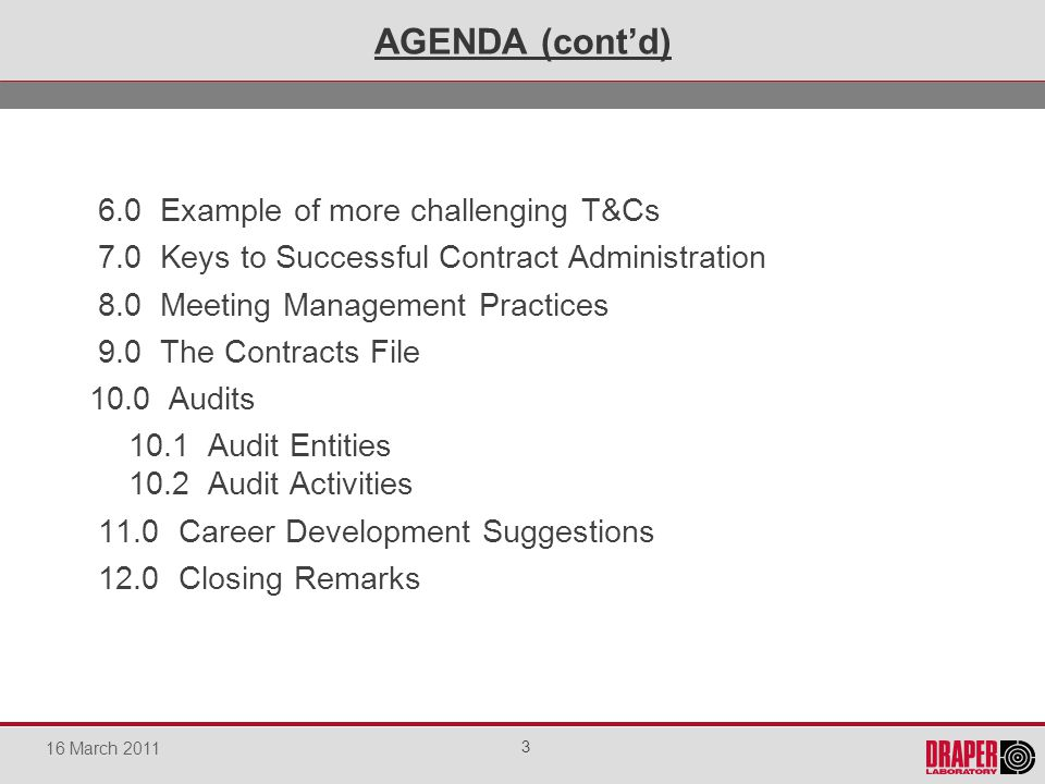 6.0 Example of more challenging T&Cs 7.0 Keys to Successful Contract Administration 8.0 Meeting Management Practices 9.0 The Contracts File 10.0 Audits 10.1 Audit Entities 10.2 Audit Activities 11.0 Career Development Suggestions 12.0 Closing Remarks AGENDA (contd) 3 16 March 2011