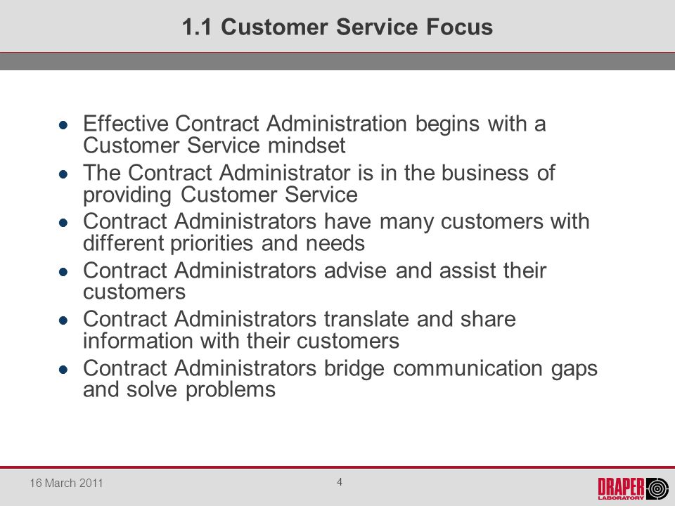 Effective Contract Administration begins with a Customer Service mindset The Contract Administrator is in the business of providing Customer Service Contract Administrators have many customers with different priorities and needs Contract Administrators advise and assist their customers Contract Administrators translate and share information with their customers Contract Administrators bridge communication gaps and solve problems 1.1 Customer Service Focus 4 16 March 2011