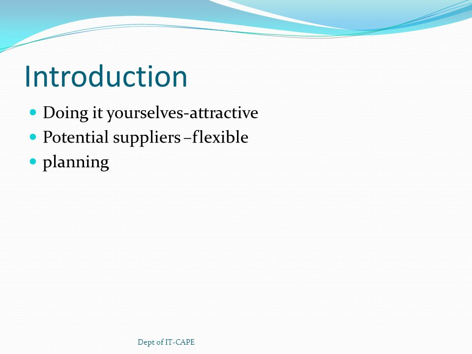 Introduction Doing it yourselves-attractive Potential suppliers –flexible planning Dept of IT-CAPE
