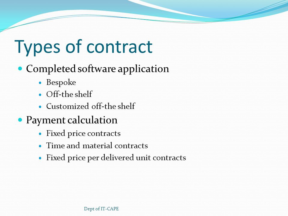 Types of contract Completed software application Bespoke Off-the shelf Customized off-the shelf Payment calculation Fixed price contracts Time and material contracts Fixed price per delivered unit contracts Dept of IT-CAPE
