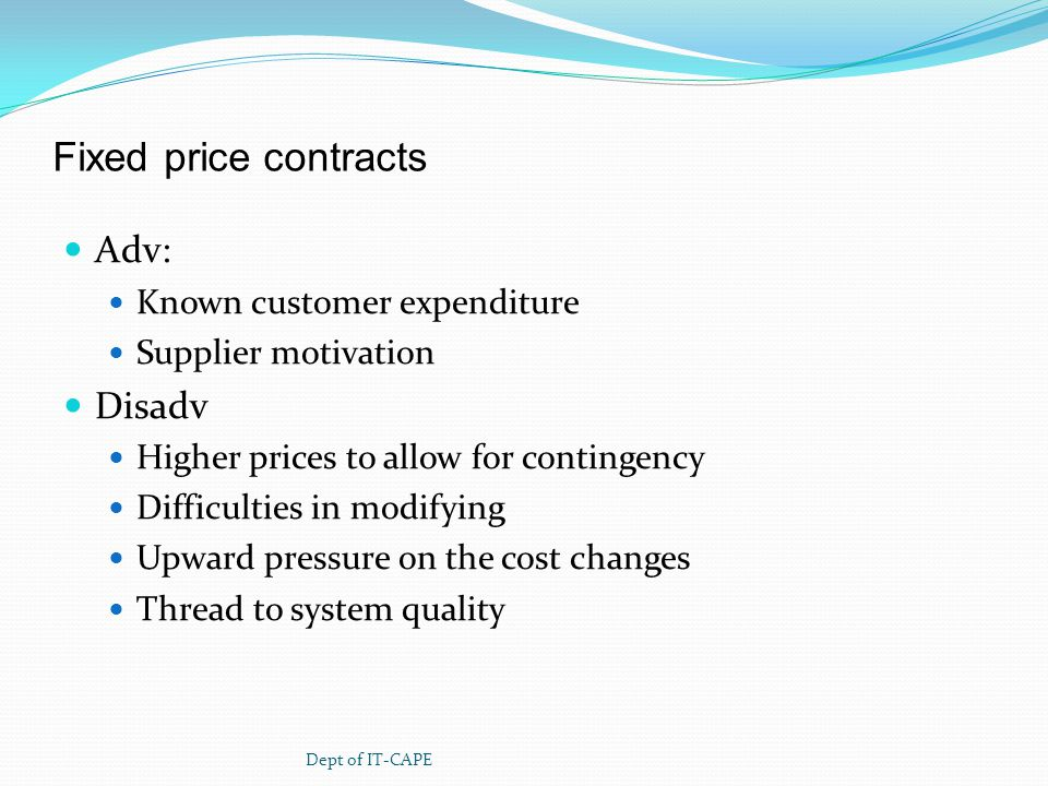 Fixed price contracts Adv: Known customer expenditure Supplier motivation Disadv Higher prices to allow for contingency Difficulties in modifying Upward pressure on the cost changes Thread to system quality Dept of IT-CAPE