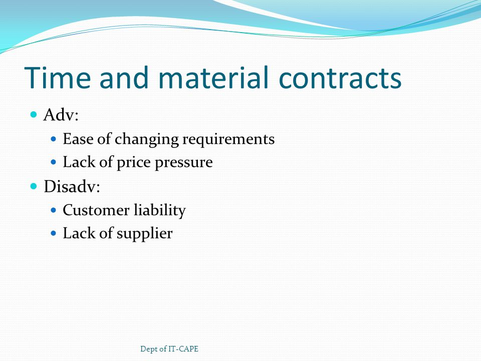 Time and material contracts Adv: Ease of changing requirements Lack of price pressure Disadv: Customer liability Lack of supplier Dept of IT-CAPE