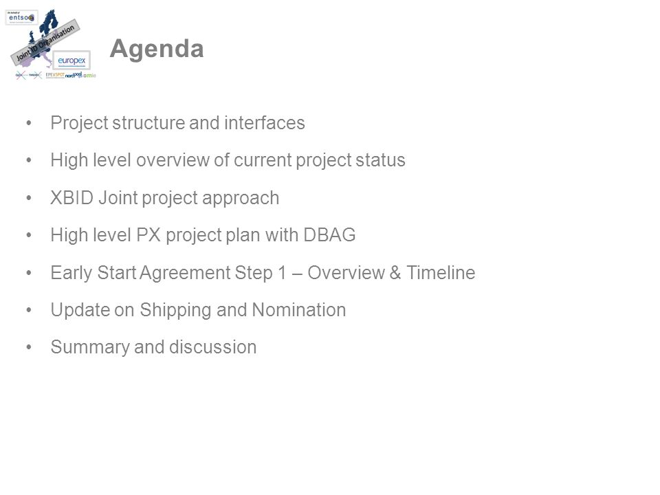 Agenda Project structure and interfaces High level overview of current project status XBID Joint project approach High level PX project plan with DBAG Early Start Agreement Step 1 – Overview & Timeline Update on Shipping and Nomination Summary and discussion