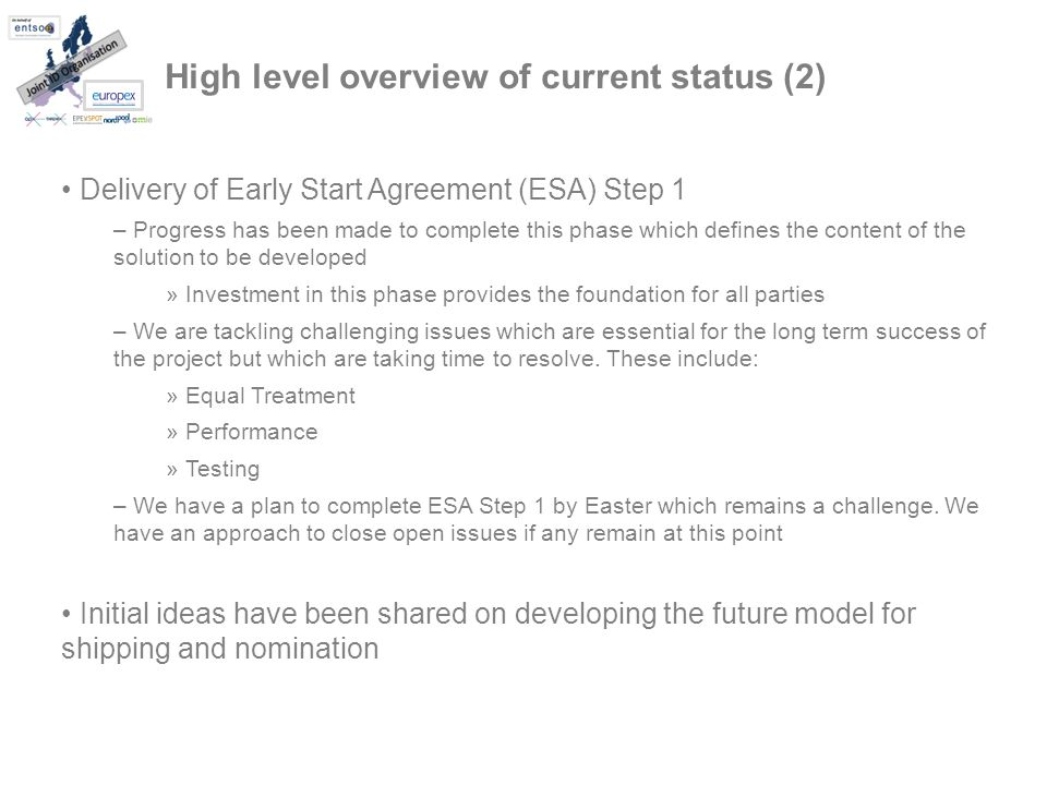 High level overview of current status (2) Delivery of Early Start Agreement (ESA) Step 1 – Progress has been made to complete this phase which defines the content of the solution to be developed » Investment in this phase provides the foundation for all parties – We are tackling challenging issues which are essential for the long term success of the project but which are taking time to resolve.