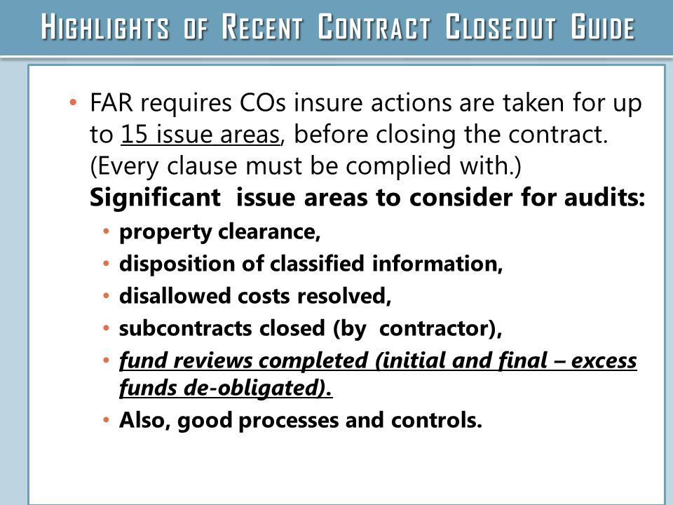 H IGHLIGHTS OF R ECENT C ONTRACT C LOSEOUT G UIDE FAR requires COs insure actions are taken for up to 15 issue areas, before closing the contract.