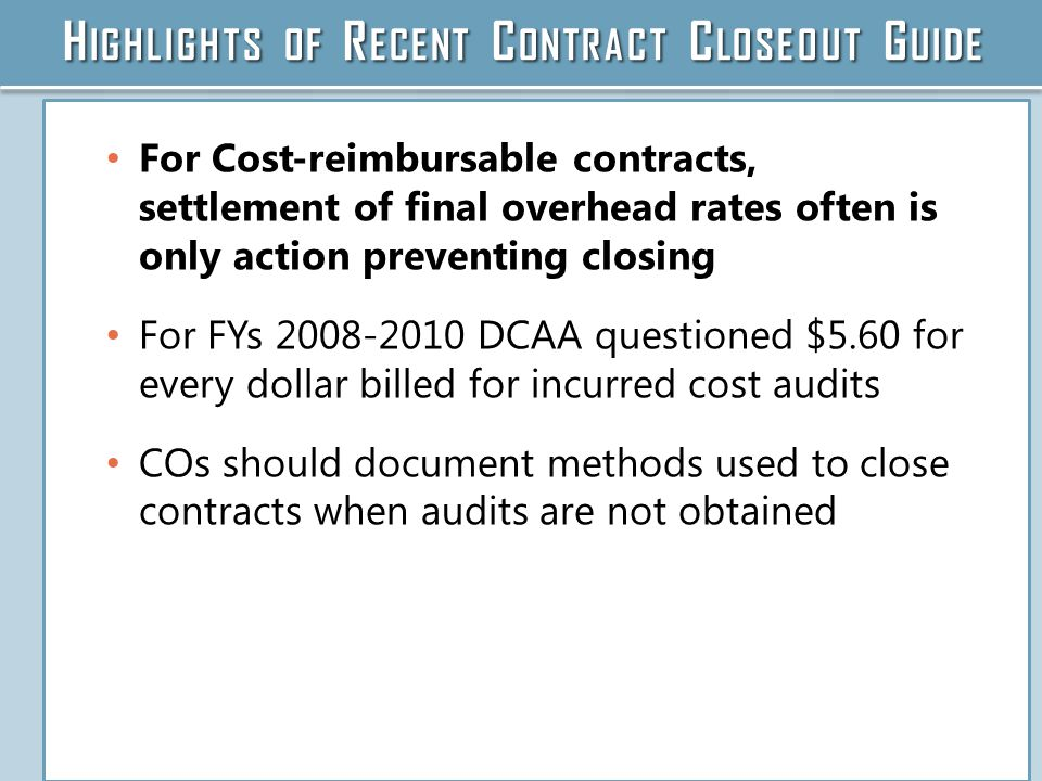 H IGHLIGHTS OF R ECENT C ONTRACT C LOSEOUT G UIDE For Cost-reimbursable contracts, settlement of final overhead rates often is only action preventing closing For FYs 2008-2010 DCAA questioned $5.60 for every dollar billed for incurred cost audits COs should document methods used to close contracts when audits are not obtained