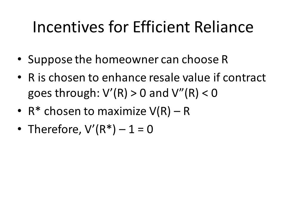 Incentives for Efficient Reliance Suppose the homeowner can choose R R is chosen to enhance resale value if contract goes through: V(R) > 0 and V(R) < 0 R* chosen to maximize V(R) – R Therefore, V(R*) – 1 = 0