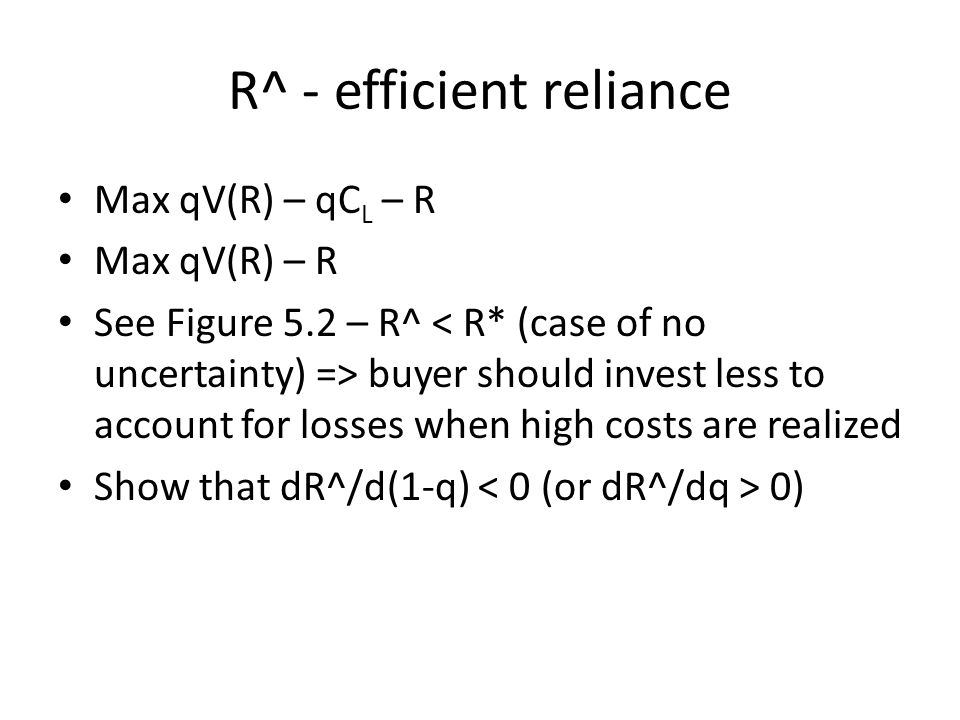 R^ - efficient reliance Max qV(R) – qC L – R Max qV(R) – R See Figure 5.2 – R^ buyer should invest less to account for losses when high costs are realized Show that dR^/d(1-q) 0)