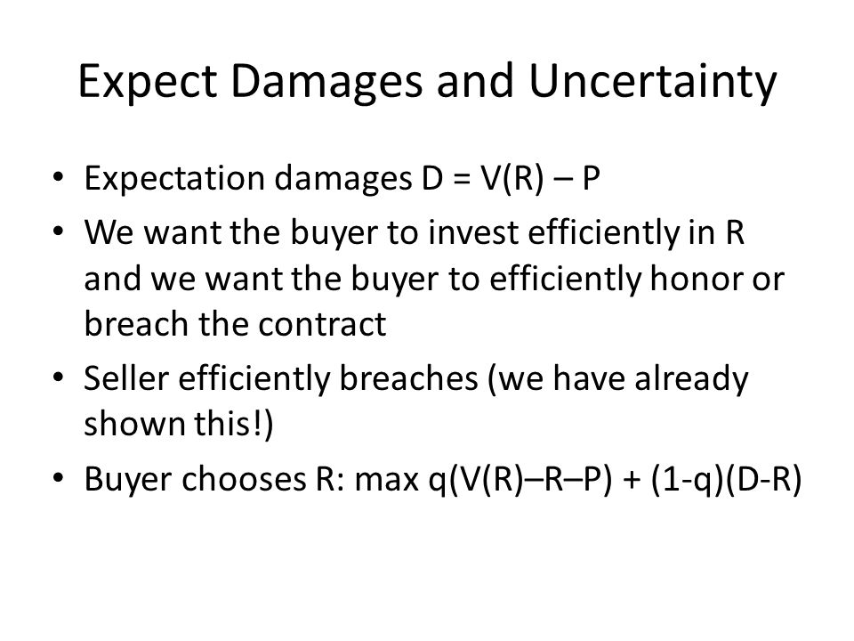 Expect Damages and Uncertainty Expectation damages D = V(R) – P We want the buyer to invest efficiently in R and we want the buyer to efficiently honor or breach the contract Seller efficiently breaches (we have already shown this!) Buyer chooses R: max q(V(R)–R–P) + (1-q)(D-R)