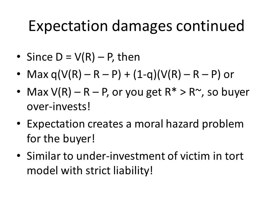 Expectation damages continued Since D = V(R) – P, then Max q(V(R) – R – P) + (1-q)(V(R) – R – P) or Max V(R) – R – P, or you get R* > R~, so buyer over-invests.