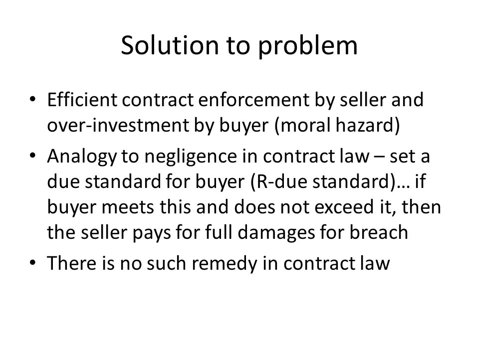 Solution to problem Efficient contract enforcement by seller and over-investment by buyer (moral hazard) Analogy to negligence in contract law – set a due standard for buyer (R-due standard)… if buyer meets this and does not exceed it, then the seller pays for full damages for breach There is no such remedy in contract law