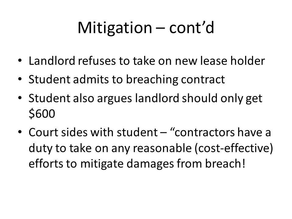 Mitigation – contd Landlord refuses to take on new lease holder Student admits to breaching contract Student also argues landlord should only get $600 Court sides with student – contractors have a duty to take on any reasonable (cost-effective) efforts to mitigate damages from breach!
