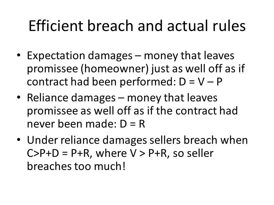 Efficient breach and actual rules Expectation damages – money that leaves promissee (homeowner) just as well off as if contract had been performed: D = V – P Reliance damages – money that leaves promissee as well off as if the contract had never been made: D = R Under reliance damages sellers breach when C>P+D = P+R, where V > P+R, so seller breaches too much!