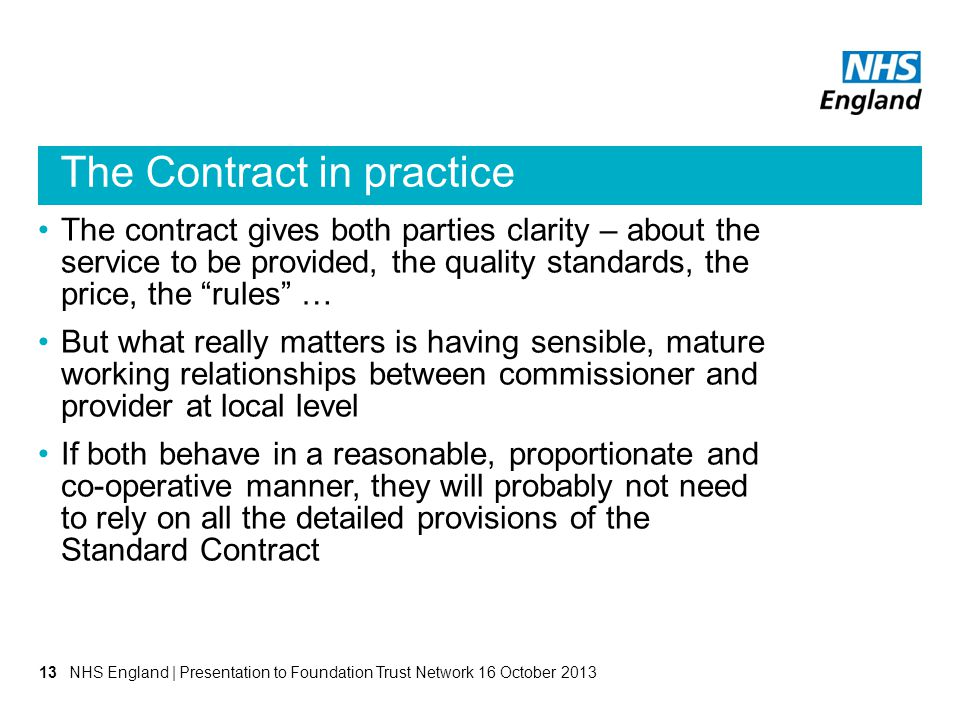 The Contract in practice The contract gives both parties clarity – about the service to be provided, the quality standards, the price, the rules … But what really matters is having sensible, mature working relationships between commissioner and provider at local level If both behave in a reasonable, proportionate and co-operative manner, they will probably not need to rely on all the detailed provisions of the Standard Contract NHS England | Presentation to Foundation Trust Network 16 October 201313