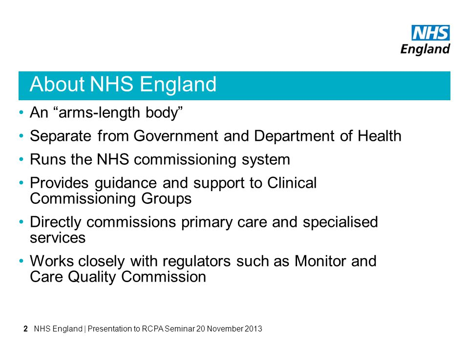 About NHS England An arms-length body Separate from Government and Department of Health Runs the NHS commissioning system Provides guidance and suppor