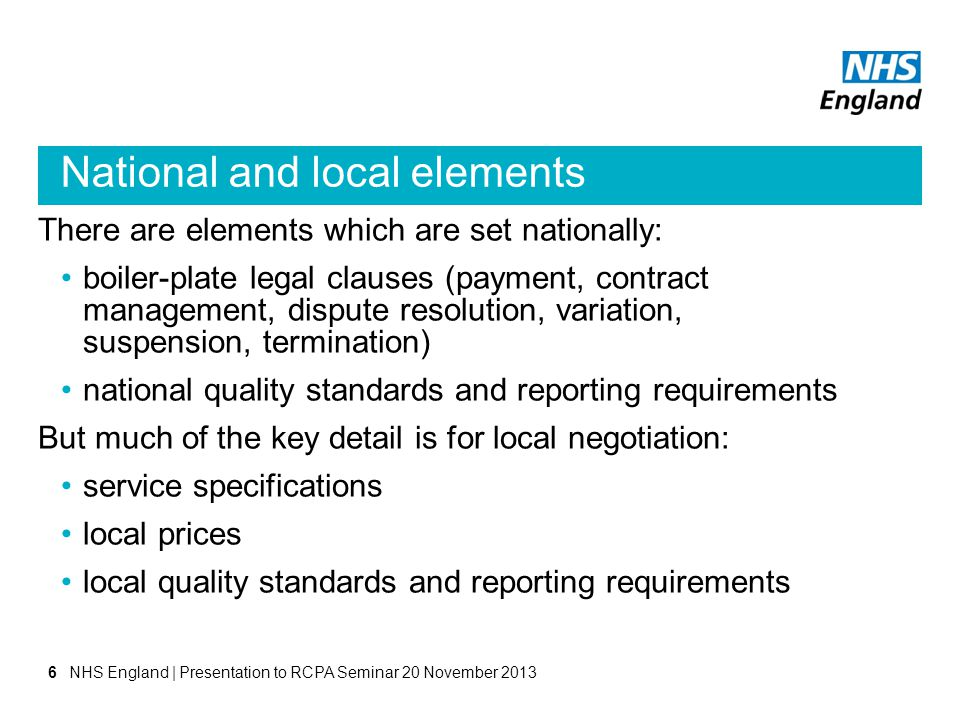 National and local elements There are elements which are set nationally: boiler-plate legal clauses (payment, contract management, dispute resolution, variation, suspension, termination) national quality standards and reporting requirements But much of the key detail is for local negotiation: service specifications local prices local quality standards and reporting requirements NHS England | Presentation to RCPA Seminar 20 November 20136