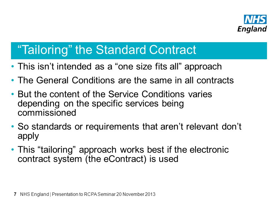Tailoring the Standard Contract This isnt intended as a one size fits all approach The General Conditions are the same in all contracts But the content of the Service Conditions varies depending on the specific services being commissioned So standards or requirements that arent relevant dont apply This tailoring approach works best if the electronic contract system (the eContract) is used NHS England | Presentation to RCPA Seminar 20 November 20137
