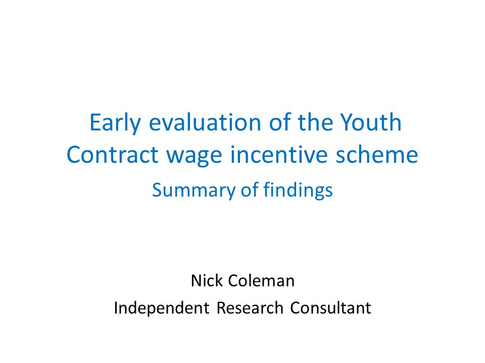 Early evaluation of the Youth Contract wage incentive scheme Summary of findings Nick Coleman Independent Research Consultant