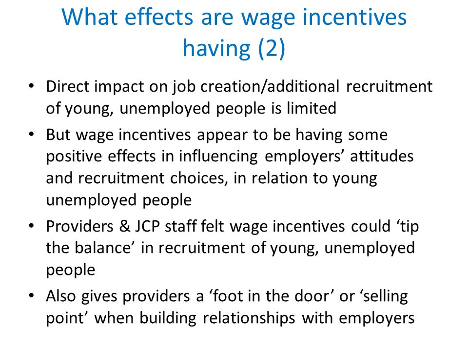 What effects are wage incentives having (2) Direct impact on job creation/additional recruitment of young, unemployed people is limited But wage incentives appear to be having some positive effects in influencing employers attitudes and recruitment choices, in relation to young unemployed people Providers & JCP staff felt wage incentives could tip the balance in recruitment of young, unemployed people Also gives providers a foot in the door or selling point when building relationships with employers