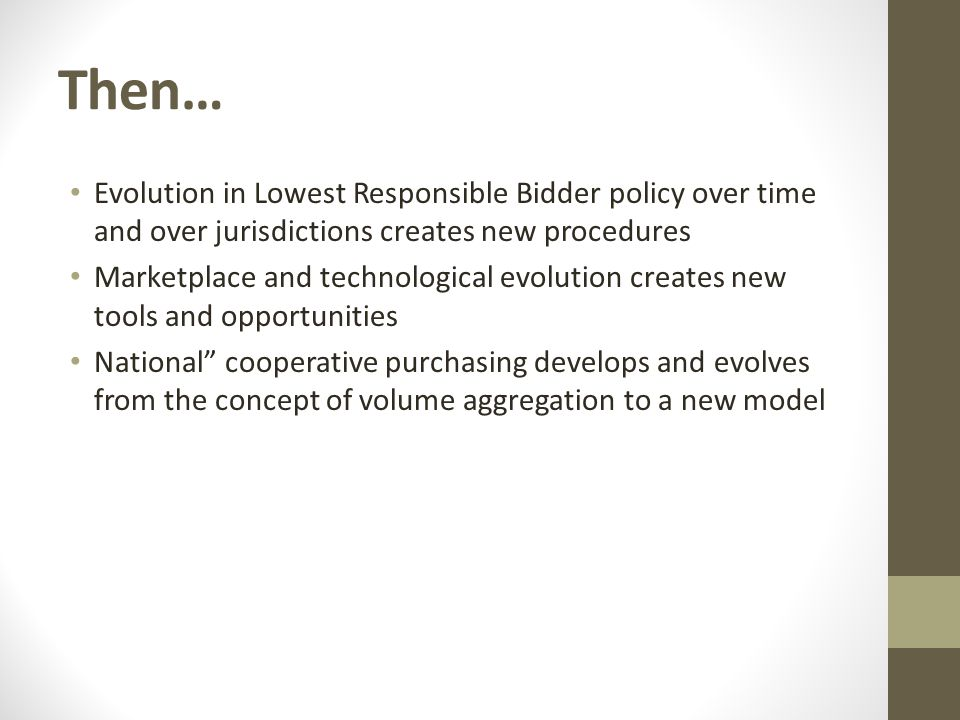 Then… Evolution in Lowest Responsible Bidder policy over time and over jurisdictions creates new procedures Marketplace and technological evolution creates new tools and opportunities National cooperative purchasing develops and evolves from the concept of volume aggregation to a new model